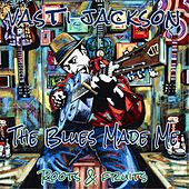 The Blues Made Me (Roots and Fruits) by Vasti Jackson