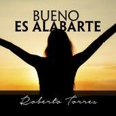 Bueno Es Alabarte by Roberto Torres