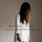 I Want to Kill and Make Things Burn by Baker