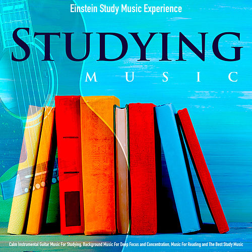 Studying Music: Calm Instrumental Guitar Music for Studying, Background Music for Deep Focus and Concentration, Music for Reading and the Best Study Music by Einstein Study Music Experience