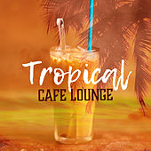 Tropical Cafe Lounge – Cafe Music, Chill Out 2017, Summer Songs, Relax & Chill, Coffee Time by Luxury Lounge Cafe Allstars