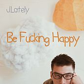 Be Fucking Happy by J. Lately