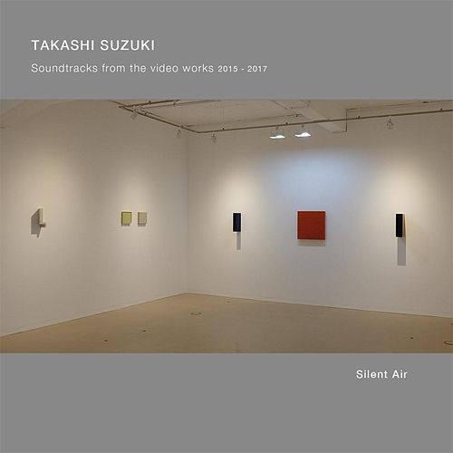 Silent Air: Soundtracks from the Video Works, 2015-2017 by Takashi Suzuki