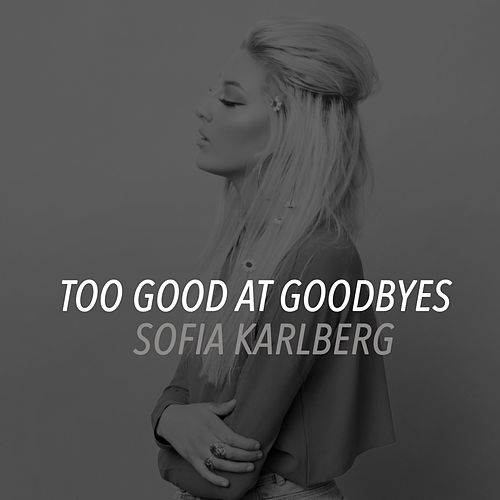 Too Good At Goodbyes by Sofia Karlberg