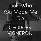 Look What You Made Me Do by Georges Vigneron