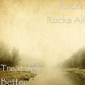 Treat Jew Better by Rucka Rucka Ali