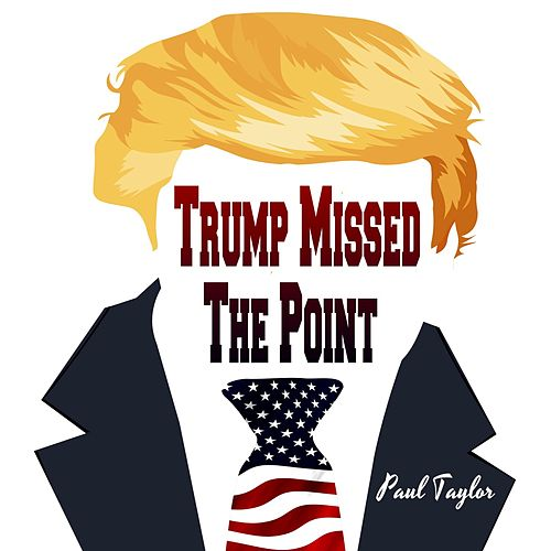 Trump Missed the Point by Paul Taylor