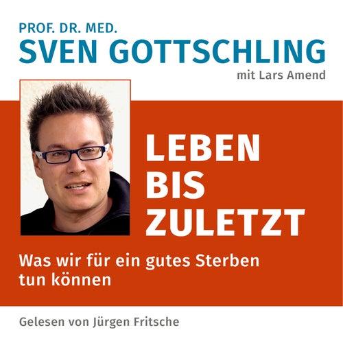 Prof. Dr. med. Sven Gottschling (mit Lars Amend): Leben bis zuletzt (Was wir für ein gutes Sterben tun können. Ungekürzte Lesung) von Jürgen Fritsche