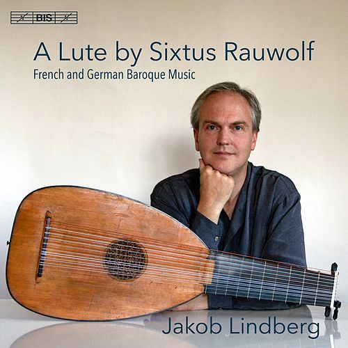 A Lute by Sixtus Rauwolf: French & German Baroque Music by Jakob Lindberg