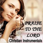 Praise to the Lord - Christian Instrumentals by Christian Hymns Players