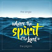 Where the Spirit of the Lord Is by Pilgrim