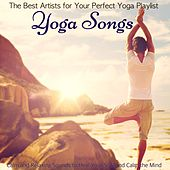 Yoga Songs – The Best Artists for Your Perfect Yoga Playlist, Calm and Relaxing Sounds to Heal Your Soul and Calm the Mind by Various Artists