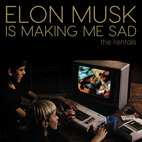 Elon Musk Is Making Me Sad by The Rentals