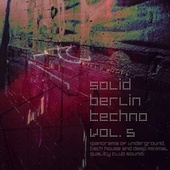 Solid Berlin Techno, Vol. 5 (Panorama of Underground, Tech House and Deep Minimal Quality Club Sound) by Various Artists