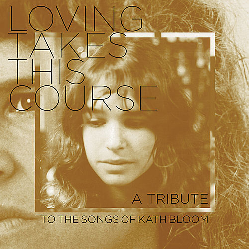 Loving Takes This Course - A Tribute To The Songs Of Kath Bloom by Various Artists
