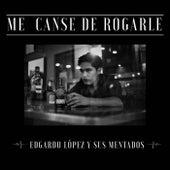 Me Canse de Rogarle by Edgardo López y Sus Mentados