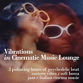 Vibrations in Cinematic Music Lounge (2 Pulsating Hours of Psychedelic Beat, Eastern Vibes, Soft Bossa, Jazz and Italian Cinema Music) by Various Artists