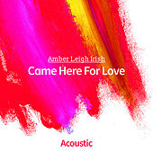 Came Here for Love (Acoustic) by Amber Leigh Irish