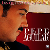 Las Que Canto Mi Padre by Pepe Aguilar