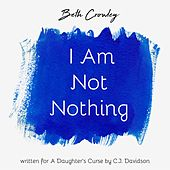 I Am Not Nothing by Beth Crowley