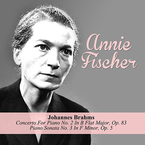 Johannes Brahms: Concerto For Piano No. 2 In B Flat Major, Op. 83 / Piano Sonata No. 3 In F Minor, Op. 5 by Annie Fischer