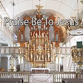 Praise Be To Jesus by Musica Cristiana