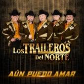 Aún Puedo Amar by Los Traileros Del Norte