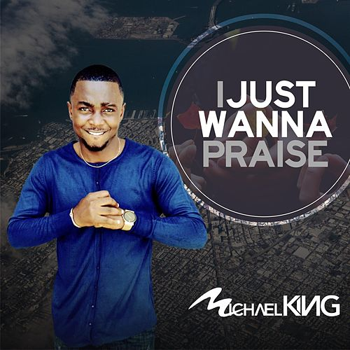 I Just Wanna Praise by Michael King