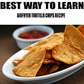 Airfryer Tortilla Chips Recipe by Best Way to Learn
