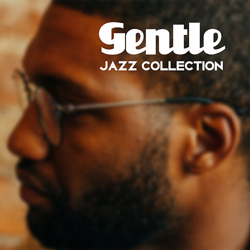 Gentle Jazz Collection – Jazz 2017, Soothing Jazz Compilation, Mellow Jazz, Lounge by Light Jazz Academy