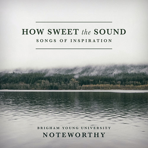 How Sweet the Sound: Songs of Inspiration by BYU Noteworthy