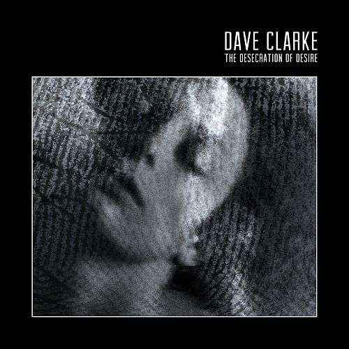 The Desecration of Desire by Dave Clarke