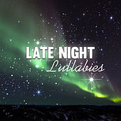 Late Night Lullabies – Classical Lullabies for Babies, Bedtime Relaxation, Sleep Music by Classical Lullabies
