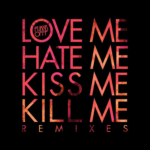 Love Me Hate Me Kiss Me Kill Me Remixes by Fukkk Offf