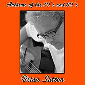 Anthems of the 70's and 80's by Brian Sutton
