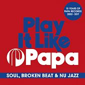 Play It Like Papa (15 Years of Papa Records 2002 - 2017) (Soul, Broken Beat & Nu Jazz) by Various Artists