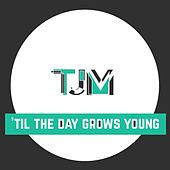 'Til the day grows young by TJM