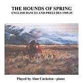 The Hounds of Spring - English Dances and Preludes 1905 - 1935 by Alan Cuckston