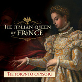 The Italian Queen of France by The Toronto Consort
