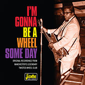 I'm Gonna Be a Wheel Some Day (Original Recordings from Manchester's Legendary Twisted Wheel Club) von Various Artists