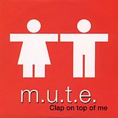 Clap On Top of Me by Mute