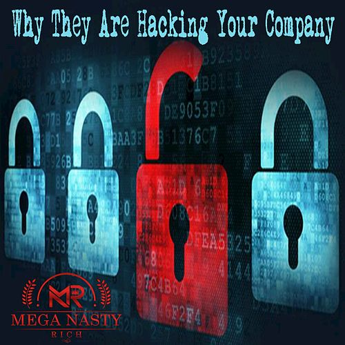 Why They Are Hacking Your Company by Mega Nasty Rich