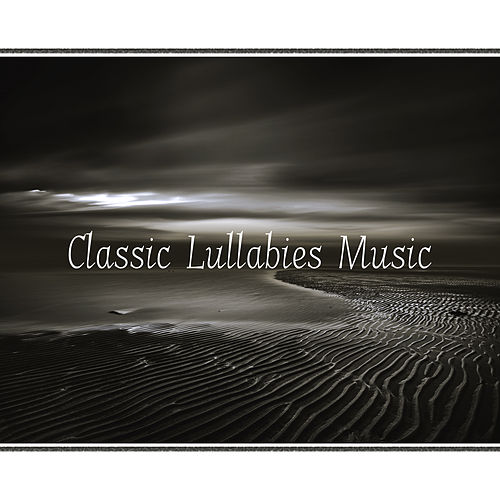 Classic Lullabies Music – Soft Lullabies of Classical Music, Sweet Dreams, Lullabies for Little Babies by Lullabyes