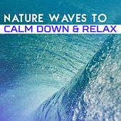 Nature Waves to Calm Down & Relax – Sounds for Mind Calmness, Peaceful New Age Songs, Easy Listening, Rest a Bit by Sounds of Nature Relaxation