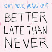 Better Late Than Never by Eat Your Heart Out