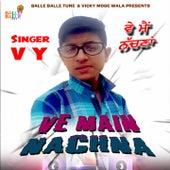 Ve Main Nachna by EL VY