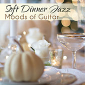 Soft Dinner Jazz (Moods of Guitar, Thanksgiving Party, Incredible Spanish Essential) by Various Artists