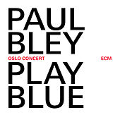 Play Blue - Oslo Concert (Live At Oslo Jazz Festival / 2008) by Paul Bley