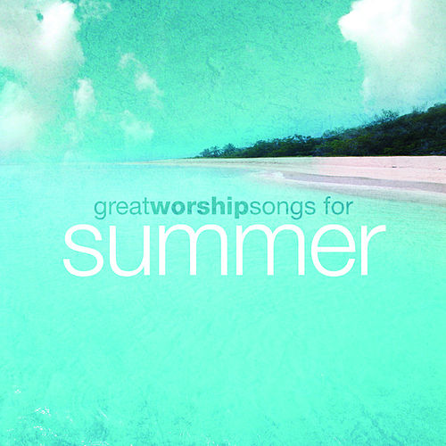 Play & Download Great Worship Songs For Summer by Various Artists | Napster