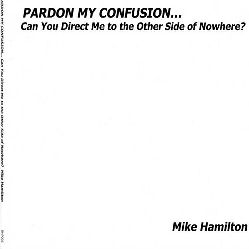 Pardon My Confusion... Can You Direct Me to the Other Side of Nowhere? by Mike Hamilton